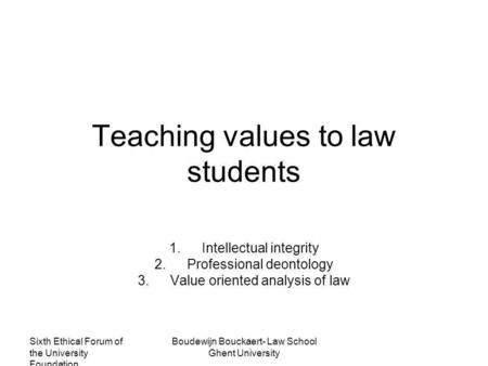 Sixth Ethical Forum of the University Foundation Boudewijn Bouckaert- Law School Ghent University Teaching values to law students 1.Intellectual integrity.
