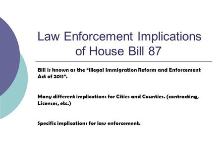 Law Enforcement Implications of House Bill 87 Bill is known as the Illegal Immigration Reform and Enforcement Act of 2011. Many different implications.