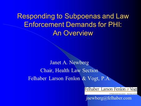 Responding to Subpoenas and Law Enforcement Demands for PHI: An Overview Janet A. Newberg Chair, Health Law Section Felhaber Larson Fenlon & Vogt, P.A.