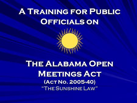 "A Training for Public Officials on The Alabama Open Meetings Act (Act No. 2005-40) ""The Sunshine Law"""