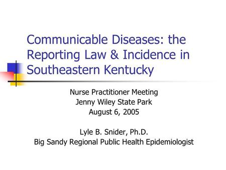 Communicable Diseases: the Reporting Law & Incidence in Southeastern Kentucky Nurse Practitioner Meeting Jenny Wiley State Park August 6, 2005 Lyle B.