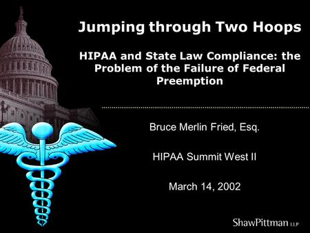 Jumping through Two Hoops HIPAA and State Law Compliance: the Problem of the Failure of Federal Preemption Bruce Merlin Fried, Esq. HIPAA Summit West II.