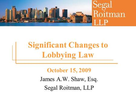 Significant Changes to Lobbying Law October 15, 2009 James A.W. Shaw, Esq. Segal Roitman, LLP.