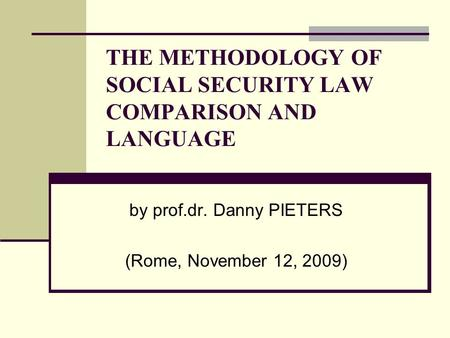 THE METHODOLOGY OF SOCIAL SECURITY LAW COMPARISON AND LANGUAGE by prof.dr. Danny PIETERS (Rome, November 12, 2009)