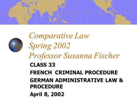 Comparative Law Spring 2002 Professor Susanna Fischer CLASS 33 FRENCH CRIMINAL PROCEDURE GERMAN ADMINISTRATIVE LAW & PROCEDURE April 8, 2002.