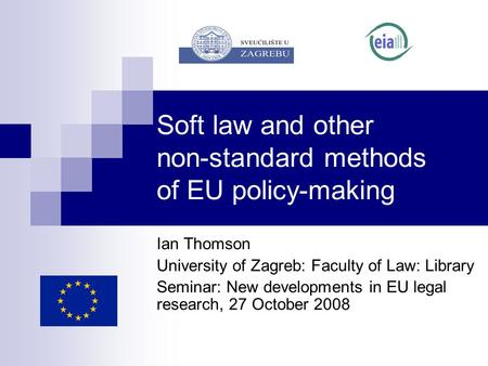 Soft law and other non-standard methods of EU policy-making Ian Thomson University of Zagreb: Faculty of Law: Library Seminar: New developments in EU legal.
