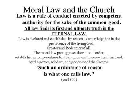 Moral Law and the Church Law is a rule of conduct enacted by competent authority for the sake of the common good. All law finds its first and ultimate.