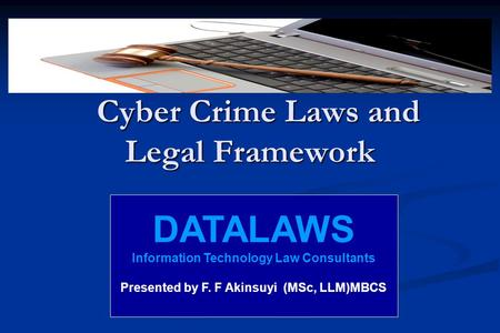Cyber Crime Laws and Legal Framework Cyber Crime Laws and Legal Framework DATALAWS <strong>Information</strong> <strong>Technology</strong> Law Consultants Presented by F. F Akinsuyi (MSc,