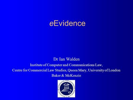 EEvidence Dr Ian Walden Institute of Computer and Communications Law, Centre for Commercial Law Studies, Queen Mary, University of London Baker & McKenzie.