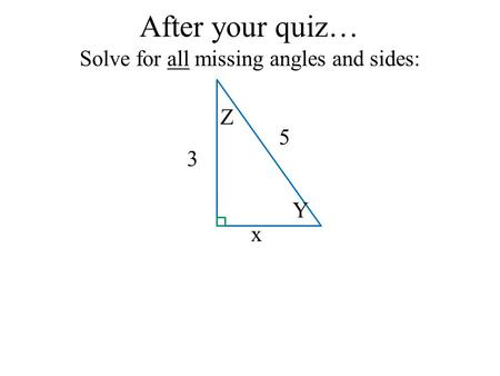 After your quiz… Solve for all missing angles and sides: x 3 5 Y Z.