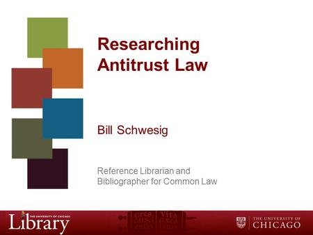 Researching Antitrust Law Bill Schwesig Reference Librarian and Bibliographer for Common Law.