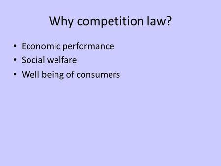 Why competition law? Economic performance Social welfare Well being of consumers.