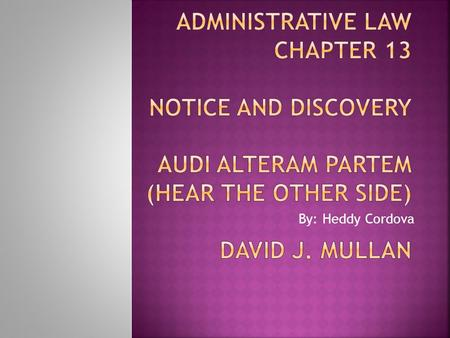 Administrative Law Chapter 13 Notice and Discovery Audi Alteram Partem (Hear the Other Side) David J. Mullan By: Heddy Cordova.
