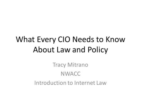 What Every CIO Needs to Know About Law and Policy Tracy Mitrano NWACC Introduction to Internet Law.