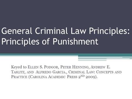 General Criminal Law Principles: Principles of Punishment Keyed to E LLEN S. P ODGOR, P ETER H ENNING, A NDREW E. T ASLITZ, AND A LFREDO G ARCIA., C RIMINAL.