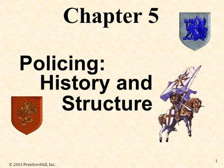 © 2003 Prentice-Hall, Inc. 1 History and Structure Chapter 5 Policing:
