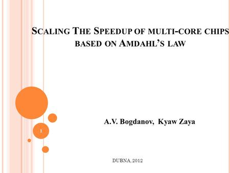 S CALING T HE S PEEDUP OF MULTI - CORE CHIPS BASED ON A MDAHL S LAW A.V. Bogdanov, Kyaw Zaya DUBNA, 2012 1.