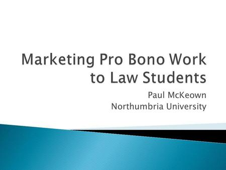 Paul McKeown Northumbria University. How pro bono programmes should be marketed Increasing capacity for pro bono work Instilling a pro bono ethos in law.