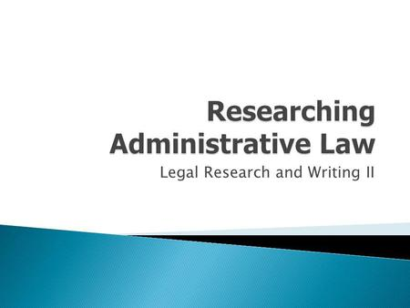 Legal Research and Writing II. What is administrative law? What are administrative rules/regulations? What are administrative decisions?