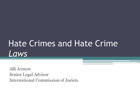 Hate Crimes and Hate Crime Laws Alli Jernow Senior Legal Advisor International Commission of Jurists.