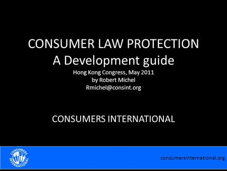 Consumersinternational.org EFFECTIVE COOPERATION WITH THE MEDIA Robert Michel Praia February 2011 CONSUMER LAW PROTECTION A Development guide Hong Kong.