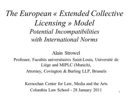 The European « Extended Collective Licensing » Model Potential Incompatibilities with International Norms Alain Strowel Professor, Facultés universitaires.