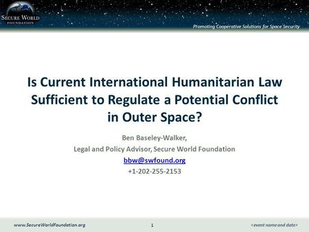 Promoting Cooperative Solutions for Space Security 1 www.SecureWorldFoundation.org Is Current International Humanitarian Law Sufficient to Regulate a Potential.