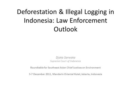 Deforestation & Illegal Logging in Indonesia: Law Enforcement Outlook Djoko Sarwoko Supreme Court of Indonesia Roundtable for Southeast Asian Chief Justices.