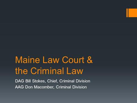 Maine Law Court & the Criminal Law DAG Bill Stokes, Chief, Criminal Division AAG Don Macomber, Criminal Division.