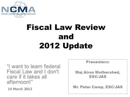 Fiscal Law Review and 2012 Update Presenters: Maj Airon Mothershed, ESC/JAS Mr. Peter Camp, ESC/JAS 14 March 2012 I want to learn federal Fiscal Law and.