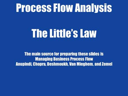Process Flow Analysis The Little's Law The main source for preparing these slides is Managing Business Process Flow Anupindi, Chopra, Deshmoukh, Van.