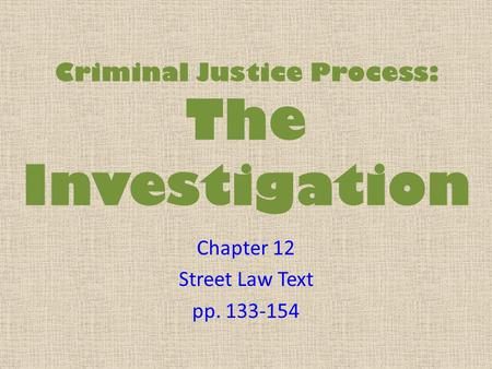 Criminal Justice Process: The Investigation Chapter 12 Street Law Text pp. 133-154.