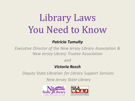 Library Laws You Need to Know Patricia Tumulty Executive Director of the New Jersey Library Association & New Jersey Library Trustee Association and Victoria.
