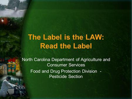 The Label is the LAW: Read the Label North Carolina Department of Agriculture and Consumer Services Food and Drug Protection Division - Pesticide Section.