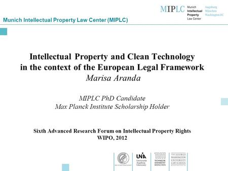 Munich Intellectual Property Law Center (MIPLC) Intellectual Property and Clean Technology in the context of the European Legal Framework Marisa Aranda.
