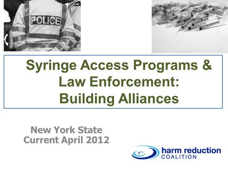 Syringe Access Programs & Law Enforcement: Building Alliances New York State Current April 2012.