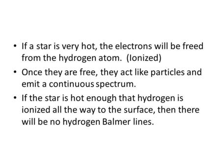 If a star is very hot, the electrons will be freed from the hydrogen atom. (Ionized) Once they are free, they act like particles and emit a continuous.