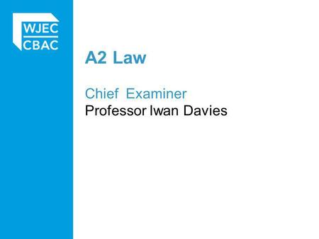 A2 Law Chief Examiner Professor Iwan Davies. General Observations Larger entry than for previous series, more centres new to WJEC coming on board. Overall.