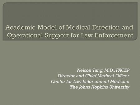 Nelson Tang, M.D., FACEP Director and Chief Medical Officer Center for Law Enforcement Medicine The Johns Hopkins University.