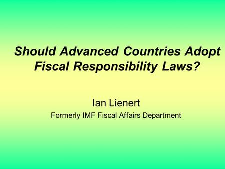 Should Advanced Countries Adopt Fiscal Responsibility Laws? Ian Lienert Formerly IMF Fiscal Affairs Department.