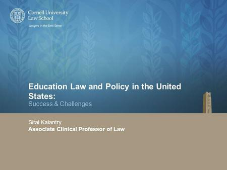 Education Law and Policy in the United States: Success & Challenges Sital Kalantry Associate Clinical Professor of Law.