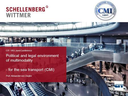 Political and legal environment of multimodality - for the sea transport (CMI) Prof. Alexander von Ziegler CIT / IRU Joint Conference.