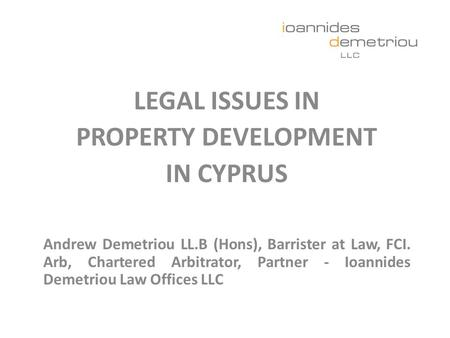 LEGAL ISSUES IN PROPERTY DEVELOPMENT IN CYPRUS Andrew Demetriou LL.B (Hons), Barrister at Law, FCI. Arb, Chartered Arbitrator, Partner - Ioannides Demetriou.