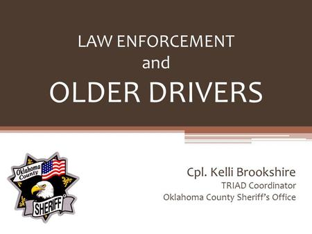 LAW ENFORCEMENT and OLDER DRIVERS Cpl. Kelli Brookshire TRIAD Coordinator Oklahoma County Sheriffs Office.