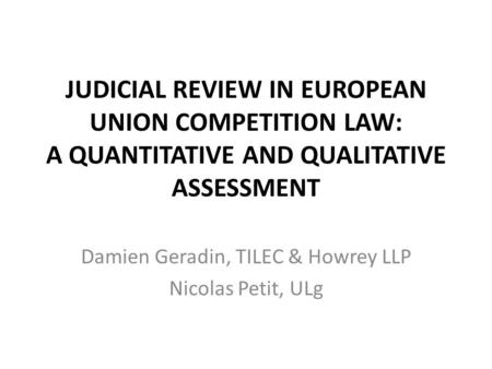 JUDICIAL REVIEW IN EUROPEAN UNION COMPETITION LAW: A QUANTITATIVE AND QUALITATIVE ASSESSMENT Damien Geradin, TILEC & Howrey LLP Nicolas Petit, ULg.
