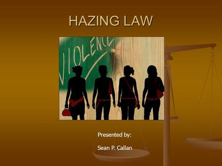 HAZING LAW Presented by: Sean P. Callan. LEGAL DEFINITION OF HAZING Any action taken or situation created, whether on or off any school, college or whether.