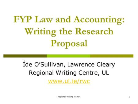 Regional Writing Centre1 FYP Law and Accounting: Writing the Research Proposal Íde OSullivan, Lawrence Cleary Regional Writing Centre, UL www.ul.ie/rwc.