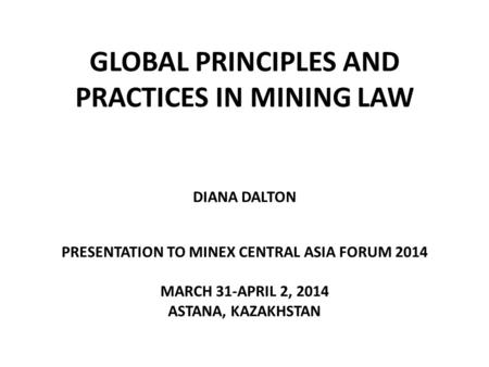 GLOBAL PRINCIPLES AND PRACTICES IN MINING LAW DIANA DALTON PRESENTATION TO MINEX CENTRAL ASIA FORUM 2014 MARCH 31-APRIL 2, 2014 ASTANA, KAZAKHSTAN.