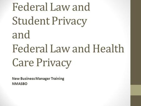 Federal Law and Student Privacy and Federal Law and Health Care Privacy New Business Manager Training NMASBO.