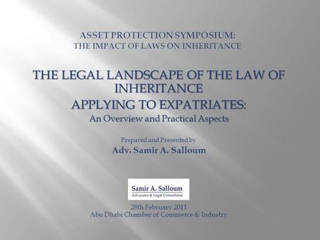 THE LEGAL LANDSCAPE OF THE LAW OF INHERITANCE APPLYING TO EXPATRIATES: An Overview and Practical Aspects Prepared and Presented by Adv. Samir A. Salloum.
